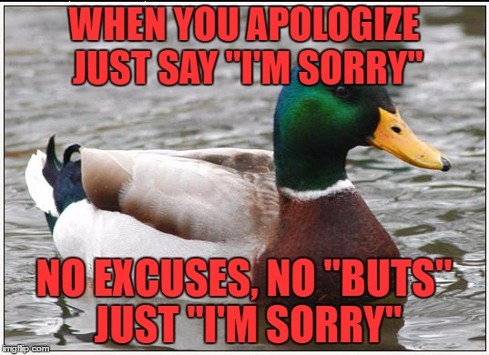 "Actual Advice Mallard Meme | WHEN YOU APOLOGIZE JUST SAY ""I'M SORRY"" NO EXCUSES, NO ""BUTS"" JUST ""I'M SORRY"" 