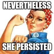NEVERTHELESS SHE PERSISTED | image tagged in nevertheless she persisted | made w/ Imgflip meme maker