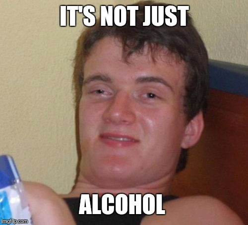 10 Guy Meme | IT'S NOT JUST ALCOHOL | image tagged in memes,10 guy | made w/ Imgflip meme maker