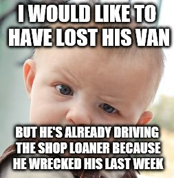 Skeptical Baby Meme | I WOULD LIKE TO HAVE LOST HIS VAN BUT HE'S ALREADY DRIVING THE SHOP LOANER BECAUSE HE WRECKED HIS LAST WEEK | image tagged in memes,skeptical baby | made w/ Imgflip meme maker