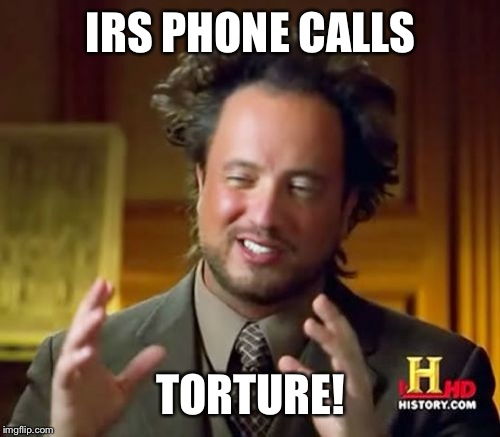 Ancient Aliens Meme | IRS PHONE CALLS TORTURE! | image tagged in memes,ancient aliens | made w/ Imgflip meme maker