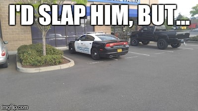 I'D SLAP HIM, BUT... | image tagged in memes,cops,bad parking | made w/ Imgflip meme maker