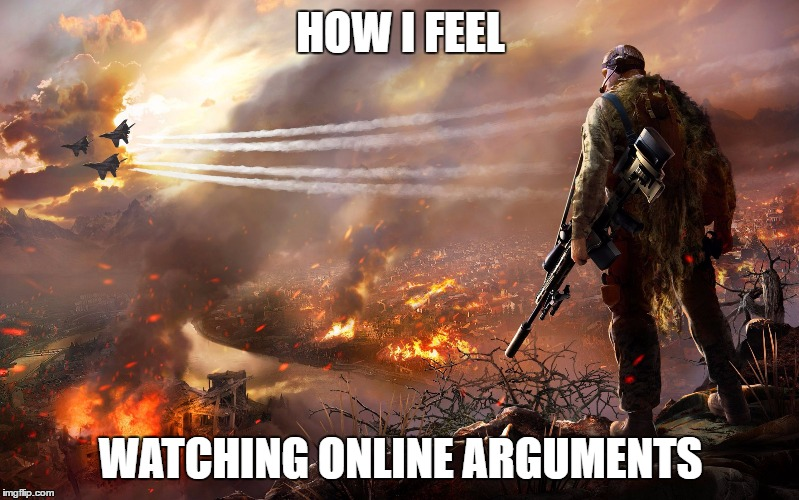 Sniper over burning city | HOW I FEEL WATCHING ONLINE ARGUMENTS | image tagged in sniper over burning city | made w/ Imgflip meme maker
