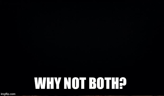 WHY NOT BOTH? | made w/ Imgflip meme maker