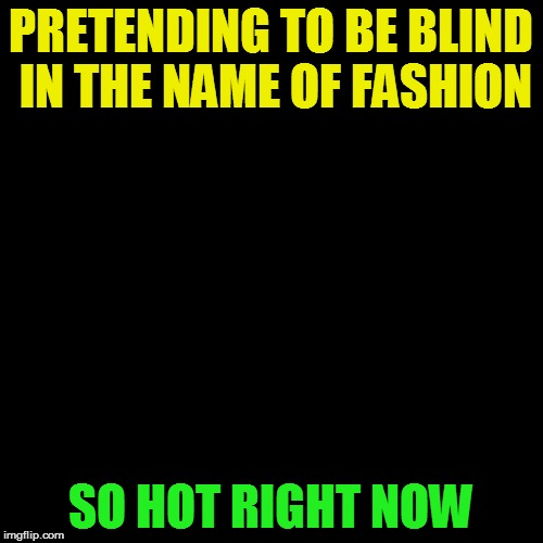 PRETENDING TO BE BLIND IN THE NAME OF FASHION SO HOT RIGHT NOW | made w/ Imgflip meme maker