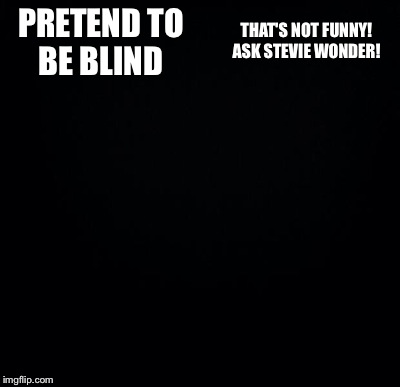 PRETEND TO BE BLIND THAT'S NOT FUNNY! ASK STEVIE WONDER! | made w/ Imgflip meme maker