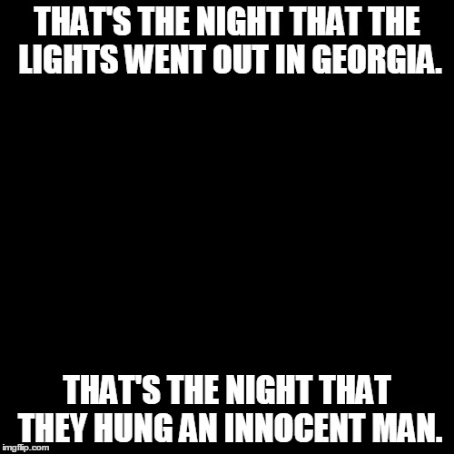 Name that singer - Dark Screen week (or whatever it's called) by some cool user. | THAT'S THE NIGHT THAT THE LIGHTS WENT OUT IN GEORGIA. THAT'S THE NIGHT THAT THEY HUNG AN INNOCENT MAN. | image tagged in black box | made w/ Imgflip meme maker