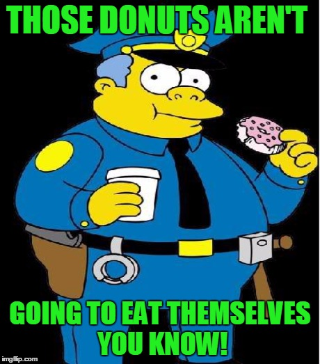 THOSE DONUTS AREN'T GOING TO EAT THEMSELVES YOU KNOW! | made w/ Imgflip meme maker