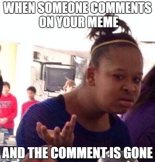 Black Girl Wat | WHEN SOMEONE COMMENTS ON YOUR MEME AND THE COMMENT IS GONE | image tagged in memes,black girl wat | made w/ Imgflip meme maker