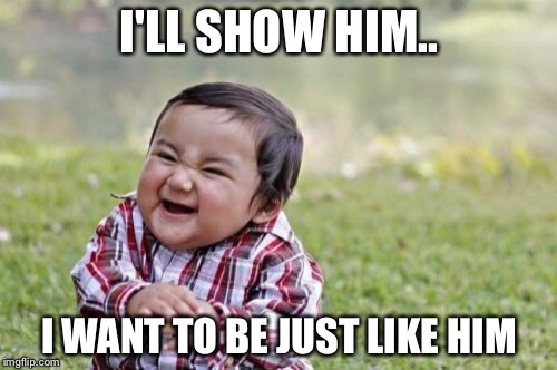 Evil Toddler Meme | I'LL SHOW HIM.. I WANT TO BE JUST LIKE HIM | image tagged in memes,evil toddler | made w/ Imgflip meme maker