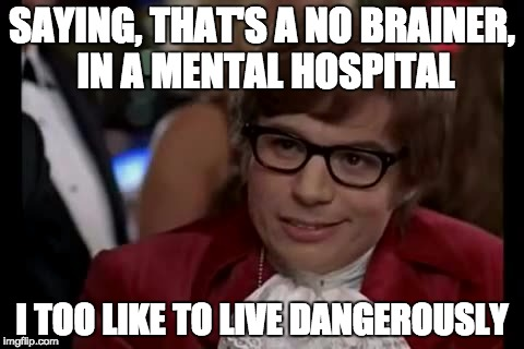I Too Like To Live Dangerously Meme | SAYING, THAT'S A NO BRAINER, IN A MENTAL HOSPITAL I TOO LIKE TO LIVE DANGEROUSLY | image tagged in memes,i too like to live dangerously | made w/ Imgflip meme maker