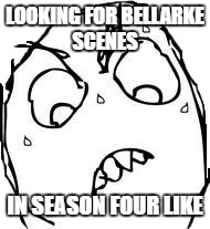Waiting.................... |  LOOKING FOR BELLARKE SCENES; IN SEASON FOUR LIKE | image tagged in memes,sweaty concentrated rage face,bellarke,the 100 | made w/ Imgflip meme maker