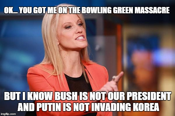 WINNING: Kellyanne Conway comments on recent statements by Nancy Pelosi and Maxine Waters  | OK... YOU GOT ME ON THE BOWLING GREEN MASSACRE BUT I KNOW BUSH IS NOT OUR PRESIDENT AND PUTIN IS NOT INVADING KOREA | image tagged in kellyanne conway,memes,nancy pelosi,political correctness,donald trump approves,winning | made w/ Imgflip meme maker