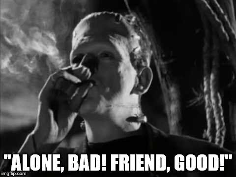 "alone, bad, friend. good! | ""ALONE, BAD! FRIEND, GOOD!"" 