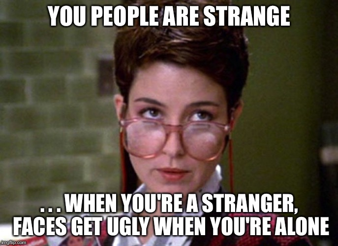 There's something very strange about that man | YOU PEOPLE ARE STRANGE . . . WHEN YOU'RE A STRANGER, FACES GET UGLY WHEN YOU'RE ALONE | image tagged in there's something very strange about that man | made w/ Imgflip meme maker