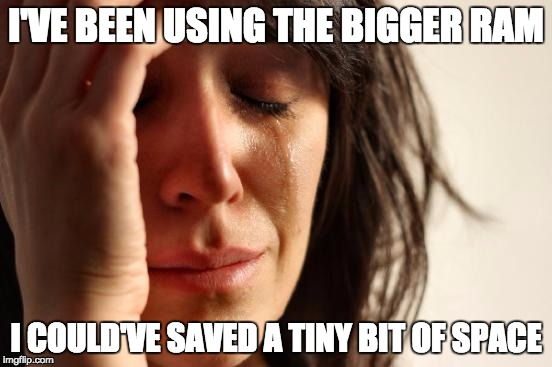 First World Problems Meme | I'VE BEEN USING THE BIGGER RAM I COULD'VE SAVED A TINY BIT OF SPACE | image tagged in memes,first world problems | made w/ Imgflip meme maker