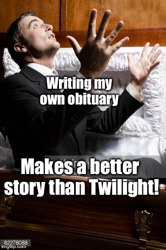 Writing my own obituary Makes a better story than Twilight! | made w/ Imgflip meme maker