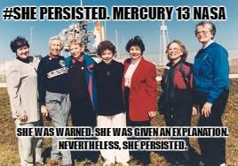 #Shepersisted | #SHE PERSISTED. MERCURY 13 NASA SHE WAS WARNED. SHE WAS GIVEN AN EXPLANATION. NEVERTHELESS, SHE PERSISTED. | image tagged in she persisted | made w/ Imgflip meme maker