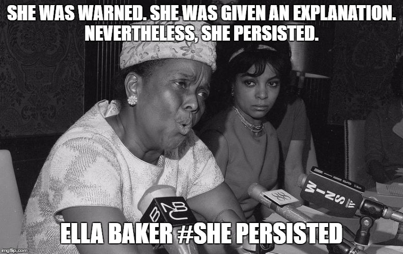 #she persisted | SHE WAS WARNED. SHE WAS GIVEN AN EXPLANATION. NEVERTHELESS, SHE PERSISTED. ELLA BAKER #SHE PERSISTED | image tagged in nevertheless she persisted | made w/ Imgflip meme maker