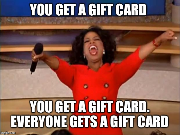 Oprah You Get A Meme |  YOU GET A GIFT CARD; YOU GET A GIFT CARD. EVERYONE GETS A GIFT CARD | image tagged in memes,oprah you get a | made w/ Imgflip meme maker