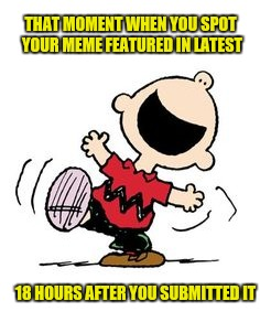 It does make you wonder why they've been sitting there waiting to be featured | THAT MOMENT WHEN YOU SPOT YOUR MEME FEATURED IN LATEST 18 HOURS AFTER YOU SUBMITTED IT | image tagged in memes,submitted,featured | made w/ Imgflip meme maker