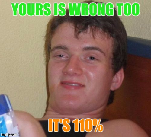 10 Guy Meme | YOURS IS WRONG TOO IT'S 110% | image tagged in memes,10 guy | made w/ Imgflip meme maker