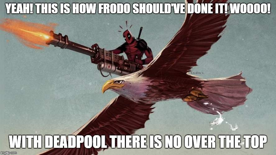 Deadpool goes to Mordor |  YEAH! THIS IS HOW FRODO SHOULD'VE DONE IT! WOOOO! WITH DEADPOOL THERE IS NO OVER THE TOP | image tagged in deadpool,eagle,machine gun,lord of the rings,mordor | made w/ Imgflip meme maker