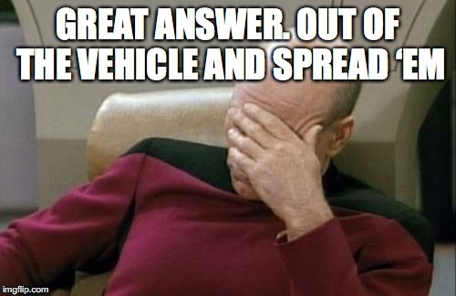 Captain Picard Facepalm Meme | GREAT ANSWER. OUT OF THE VEHICLE AND SPREAD 'EM | image tagged in memes,captain picard facepalm | made w/ Imgflip meme maker