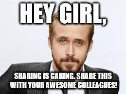 HEY GIRL, SHARING IS CARING. SHARE THIS WITH YOUR AWESOME COLLEAGUES! | image tagged in sharing is caring,sharing | made w/ Imgflip meme maker