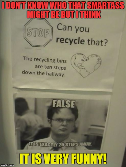 Still funny or already nasty? | I DON'T KNOW WHO THAT SMARTASS MIGHT BE BUT I THINK IT IS VERY FUNNY! | image tagged in memes,funny,dwight schrute,co-workers,fun,smartass | made w/ Imgflip meme maker