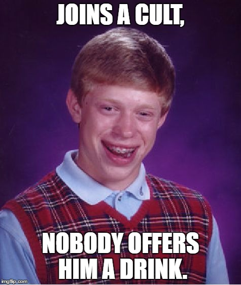 Bad Luck Brian Meme | JOINS A CULT, NOBODY OFFERS HIM A DRINK. | image tagged in memes,bad luck brian | made w/ Imgflip meme maker