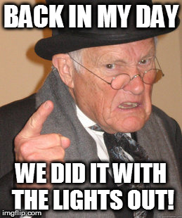 Back In My Day Meme | BACK IN MY DAY WE DID IT WITH THE LIGHTS OUT! | image tagged in memes,back in my day | made w/ Imgflip meme maker