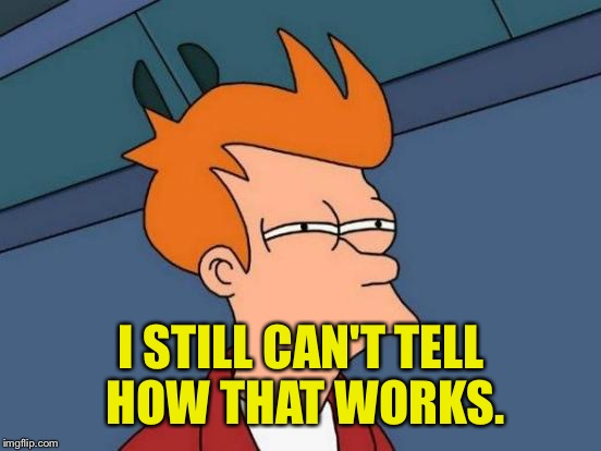 Futurama Fry Meme | I STILL CAN'T TELL HOW THAT WORKS. | image tagged in memes,futurama fry | made w/ Imgflip meme maker