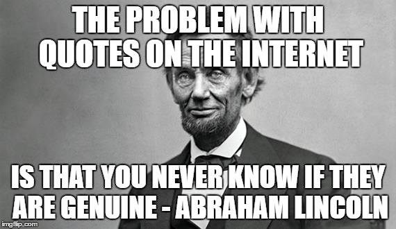 Lincoln Quote | THE PROBLEM WITH QUOTES ON THE INTERNET IS THAT YOU NEVER KNOW IF THEY ARE GENUINE - ABRAHAM LINCOLN | image tagged in abraham lincoln,quotes | made w/ Imgflip meme maker