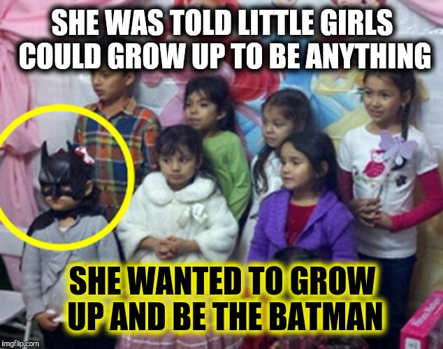 If you can be the Batman, always be the Batman! Always! | SHE WAS TOLD LITTLE GIRLS COULD GROW UP TO BE ANYTHING SHE WANTED TO GROW UP AND BE THE BATMAN | image tagged in batman,little girl,aspirations | made w/ Imgflip meme maker