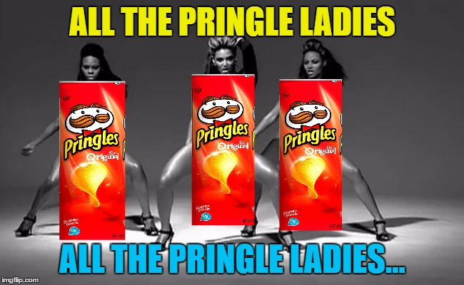 If you like it then you should've put an upvote on it... :) | ALL THE PRINGLE LADIES ALL THE PRINGLE LADIES... | image tagged in memes,beyonce,pringles,music,single ladies,food | made w/ Imgflip meme maker