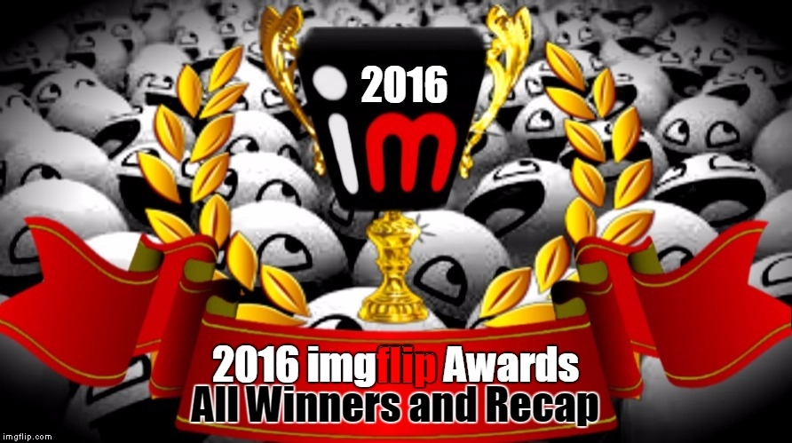 2016 imgflip Award Winners and Recap | 2016 All Winners and Recap 2016 imgflip Awards flip | image tagged in 2016 imgflip awards,first annual,winners,recap,congrats,memes | made w/ Imgflip meme maker