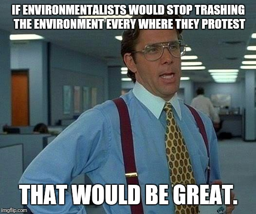 Environmental protesters leave Dakota pipeline area trashed when they leave  | IF ENVIRONMENTALISTS WOULD STOP TRASHING THE ENVIRONMENT EVERY WHERE THEY PROTEST THAT WOULD BE GREAT. | image tagged in memes,that would be great,environment | made w/ Imgflip meme maker