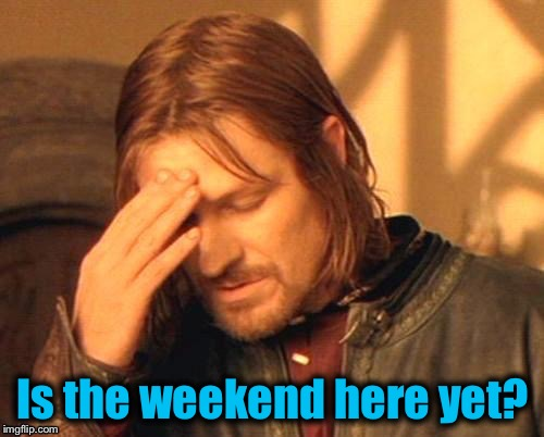 Is the weekend here yet? | made w/ Imgflip meme maker