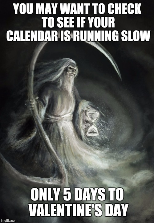 YOU MAY WANT TO CHECK TO SEE IF YOUR CALENDAR IS RUNNING SLOW ONLY 5 DAYS TO VALENTINE'S DAY | made w/ Imgflip meme maker