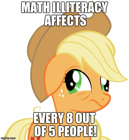 Drunk/sleepy Applejack | MATH ILLITERACY AFFECTS EVERY 8 OUT OF 5 PEOPLE! | image tagged in drunk/sleepy applejack | made w/ Imgflip meme maker