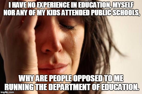 First World Problems Meme | I HAVE NO EXPERIENCE IN EDUCATION, MYSELF NOR ANY OF MY KIDS ATTENDED PUBLIC SCHOOLS, WHY ARE PEOPLE OPPOSED TO ME RUNNING THE DEPARTMENT OF | image tagged in memes,first world problems | made w/ Imgflip meme maker