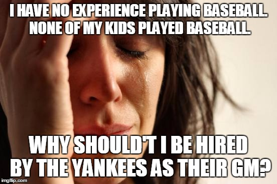 First World Problems Meme | I HAVE NO EXPERIENCE PLAYING BASEBALL. NONE OF MY KIDS PLAYED BASEBALL. WHY SHOULD'T I BE HIRED BY THE YANKEES AS THEIR GM? | image tagged in memes,first world problems | made w/ Imgflip meme maker
