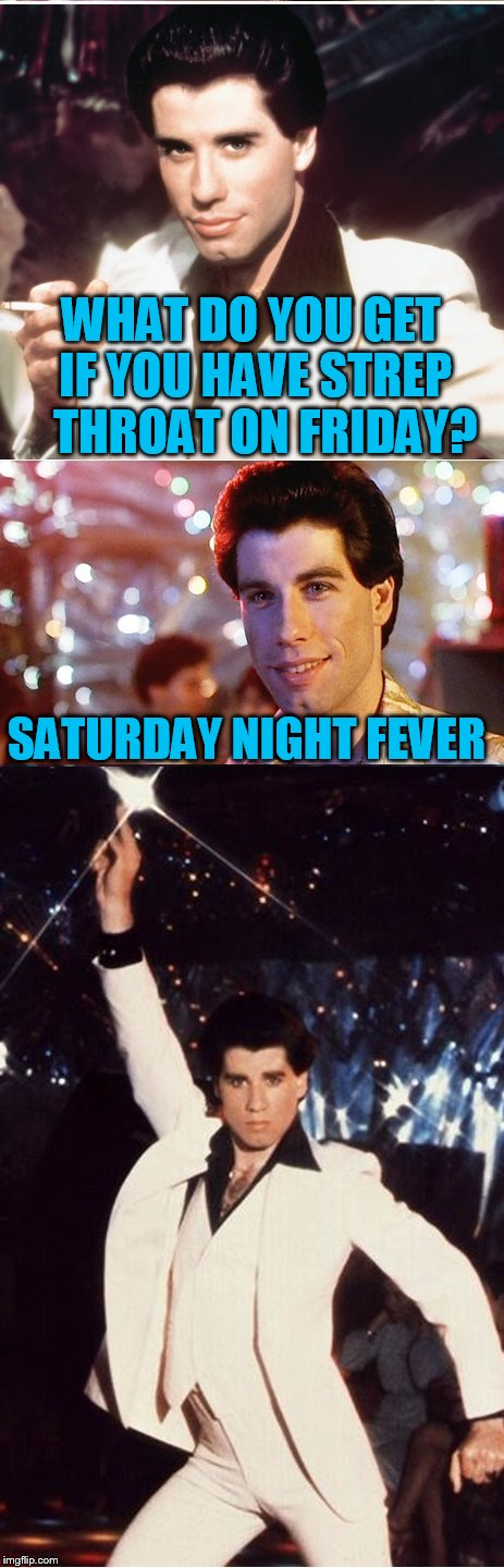 A new template from TammyFaye! | WHAT DO YOU GET IF YOU HAVE STREP   THROAT ON FRIDAY? SATURDAY NIGHT FEVER | image tagged in john travolta pun,saturday night fever | made w/ Imgflip meme maker