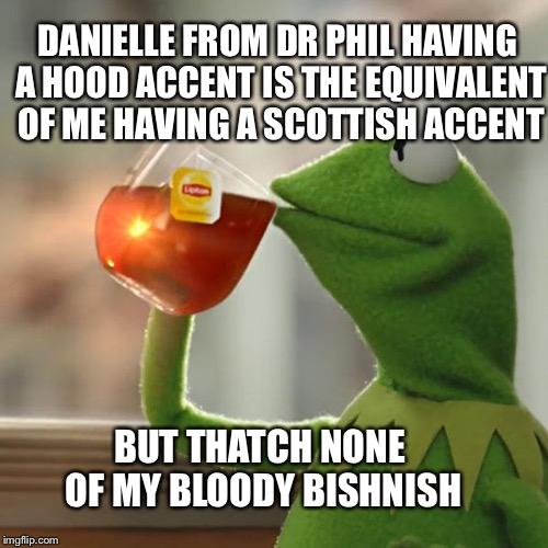 Kermit vs Danielle | DANIELLE FROM DR PHIL HAVING A HOOD ACCENT IS THE EQUIVALENT OF ME HAVING A SCOTTISH ACCENT BUT THATCH NONE OF MY BLOODY BISHNISH | image tagged in memes,but thats none of my business,kermit the frog,dr phil,danielle | made w/ Imgflip meme maker