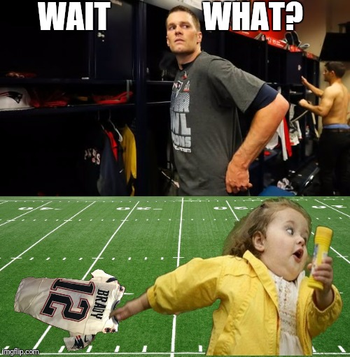 Here's what really happened | WAIT               WHAT? | image tagged in memes,tom brady superbowl,little girl running away,new england patriots,the missing jersey | made w/ Imgflip meme maker