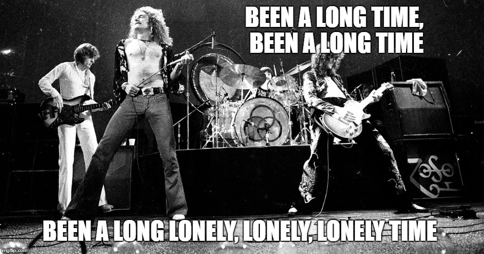 Been a long time since I did the stroll.  Best concert band on Earth! | BEEN A LONG TIME, BEEN A LONG TIME BEEN A LONG LONELY, LONELY, LONELY TIME | image tagged in rock week,led zeppelin | made w/ Imgflip meme maker