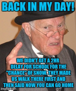 "Back In My Day Meme | BACK IN MY DAY! WE DIDN'T GET A 2HR DELAY FOR SCHOOL FOR THE ""CHANCE"" OF SNOW. THEY MADE US WALK THERE FIRST AND THEN SAID NOW YOU CAN GO HO 