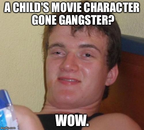 10 Guy Meme | A CHILD'S MOVIE CHARACTER GONE GANGSTER? WOW. | image tagged in memes,10 guy | made w/ Imgflip meme maker