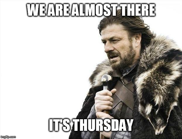 Brace Yourselves X is Coming Meme | WE ARE ALMOST THERE IT'S THURSDAY | image tagged in memes,brace yourselves x is coming | made w/ Imgflip meme maker